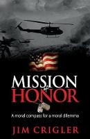 Mission of Honor A moral compass for a moral dilemma by Jim Crigler