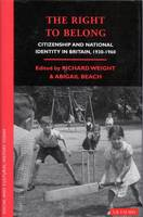 The Right to Belong Citizenship and National Identity in Britain 1930-1960 by Richard Weight, Abigail Beach
