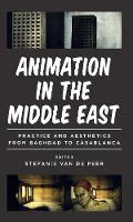 Animation in the Middle East Practice and Aesthetics from Baghdad to Casablanca by Stefanie van de Peer