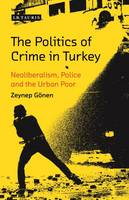 The Politics of Crime in Turkey Neoliberalism, Police and the Urban Poor by Zeynep Gonen