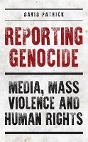 The Reporting Genocide Media, Mass Violence and Human Rights by David Patrick