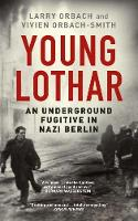 Young Lothar An Underground Fugitive in Nazi Berlin by Larry Orbach, Vivien Orbach-Smith