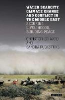 Water Scarcity, Climate Change and Conflict in the Middle East Securing Livelihoods, Building Peace by Sandra Rucksthuhl, Chris Ward