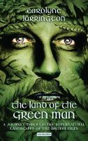 The Land of the Green Man A Journey Through the Supernatural Landscapes of the British Isles by Carolyne Larrington