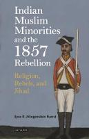 Indian Muslim Minorities and the 1857 Rebellion Religion, Rebels, and Jihad by Ilyse R. Morgenstein Fuerst