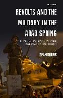 Revolts and the Military in the Arab Spring Popular Uprisings and the Politics of Repressions by Sean Burns