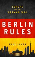 Berlin Rules Europe and the German Way by Paul Lever