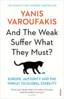 And the Weak Suffer What They Must? Europe, Austerity and the Threat to Global Stability by Yanis Varoufakis