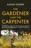 The Gardener and the Carpenter What the New Science of Child Development Tells Us About the Relationship Between Parents and Children by Alison Gopnik