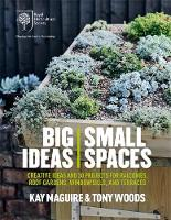 RHS Big Ideas, Small Spaces Creative ideas and 30 projects for balconies, roof gardens, windowsills and terraces by Kay Maguire, Tony Woods