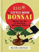 RHS The Little Book of Bonsai Master the Art of Growing Miniature Trees by Malcolm Hughes, Kath Hughes