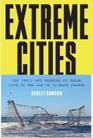 Extreme Cities The Peril and Promise of Urban Life in the Age of Climate Change by Ashley Dawson