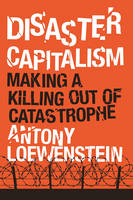 Disaster Capitalism Making a Killing Out of Catastrophe by Antony Loewenstein
