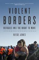 Violent Borders Refugees and the Right to Move by Reece Jones