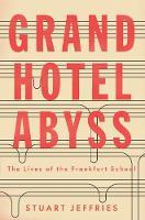 Grand Hotel Abyss The Lives of the Frankfurt School by Stuart Jeffries