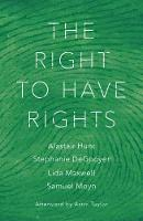 The Right to Have Rights by Alastair Hunt, Samuel Moyn, Astra Taylor, Lida Maxwell