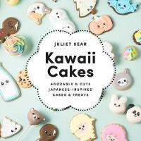 Kawaii Cakes Adorable and Cute Japanese-Inspired Cakes and Treats by Juliet Sear