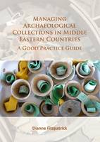 Managing Archaeological Collections in Middle Eastern Countries A Good Practice Guide by Dianne Fitzpatrick