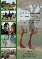 The Archaeology of Time Travel Experiencing the Past in the 21st Century by Bodil Petersson