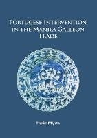 Portuguese Intervention in the Manila Galleon Trade The Structure and Networks of Trade Between Asia and America in the 16th and 17th Centuries as Revealed by Chinese Ceramics and Spanish Archives by Etsuko Miyata