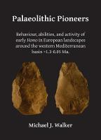 Palaeolithic Pioneers: Behaviour, Abilities, and Activity of Early Homo in European Landscapes Around the Western Mediterranean Basin ~1.3-0.05 Ma. by Michael J. Walker
