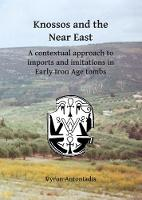 Knossos and the Near East A contextual approach to imports and imitations in Early Iron Age tombs by Vyron Antoniadis