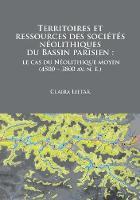 Territoires et ressources des societes neolithiques du Bassin parisien le cas du Neolithique moyen (4500 - 3800 av. n. e.) by Claira Lietar