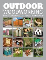 Outdoor Woodworking Over 20 Inspiring Projects to Make from Scratch by GMC Editors