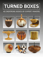 Turned Boxes 40 Inspiring Boxes by Expert Makers by GMC Editors
