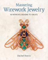 Mastering Wirework Jewelry 15 Intricate Designs to Create by Rachel Norris