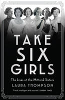 Cover for Take Six Girls The Lives of the Mitford Sisters by Laura Thompson
