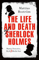 The Life and Death of Sherlock Holmes Master Detective, Myth and Media Star by Mattias Bostrom