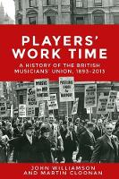 Players' Work Time A History of the British Musicians' Union, 1893-2013 by Professor Martin Cloonan, John Williamson
