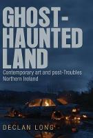 Ghost-Haunted Land Contemporary Art and Post-Troubles Northern Ireland by Declan Long