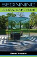 Beginning Classical Social Theory by Marcel Stoetzler