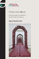 Productive Failure Writing Queer Transnational South Asian Art Histories by Alpesh Kantilal Patel