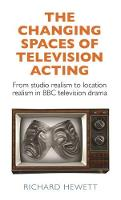 The Changing Spaces of Television Acting From Studio Realism to Location Realism in BBC Television Drama by Richard Hewett