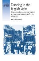 Dancing in the English Style Consumption, Americanisation and National Identity in Britain, 1918-50 by Allison Abra