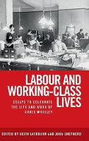 Labour and Working-Class Lives Essays to Celebrate the Life and Work of Chris Wrigley by Keith Laybourn, John Shepherd