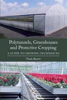Polytunnels, Greenhouses and Protective Cropping A Guide to Growing Techniques by Thady Barrett