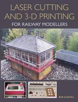 Laser Cutting and 3-D Printing for Railway Modellers by Bob Gledhill
