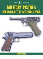 Military Pistols Handguns of the Two World Wars by Gordon Bruce