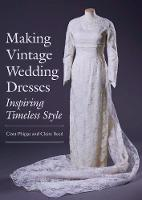 Making Vintage Wedding Dresses Inspiring Timeless Style by Ciara Phipps, Claire Reed
