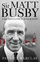 Sir Matt Busby: The Definitive Biography by Patrick Barclay
