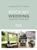 Rock My Wedding Your Day Your Way by Charlotte O'Shea