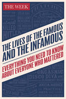 The Lives of the Famous and the Infamous Everything You Need To Know About Everyone Who Mattered by The Week