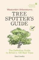 Westonbirt Arboretum's Tree Spotter's Guide The Definitive Guide to Britain's 100 Best Trees by Dan Crowley