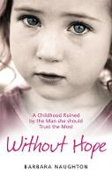 Without Hope A Childhood Ruined by the Man She Should Trust the Most by Barbara Naughton