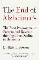The End of Alzheimer's The First Programme to Prevent and Reverse the Cognitive Decline of Dementia by Dale E. Bredesen