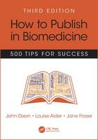 How to Publish in Biomedicine 500 Tips for Success by John Dixon, Louise Alder, Jane Fraser
